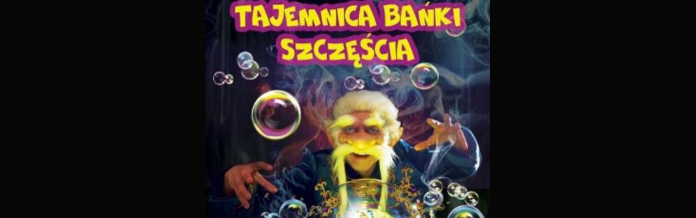 Teatr Baniek Mydlanych - Tajemnica bańki szczęścia