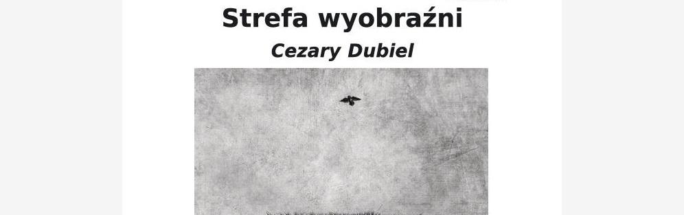 """Wernisaż wystawy Cezarego Dubiela """"Strefa wyobraźni"""""""